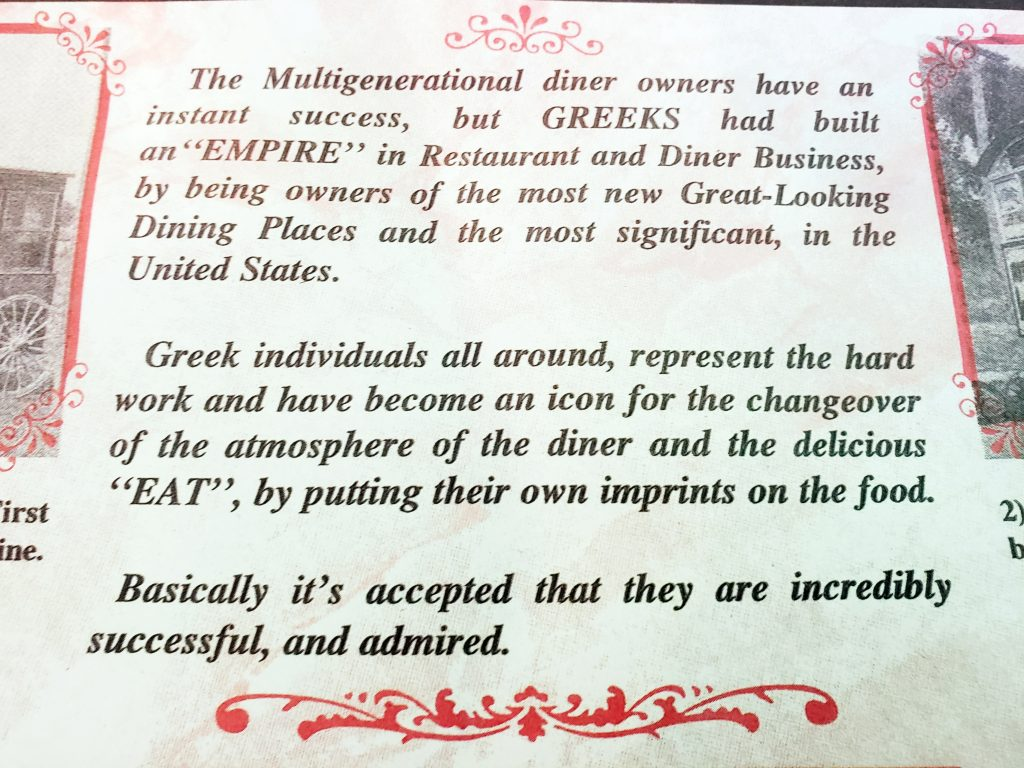"The Multigenerational diner owners have an instant success, but GREEKS had	built an ""EMPIRE"" in Restaurant and Diner Business, by being owners of the most new Great-looking Dining Places and the most significant, in the United States.  Greek individuals all around, represent the hard work and have become an icon for the changeover of the atmosphere of the diner and the delicious ""EAT"", by putting their own imprints on the food.  Basically it's accepted that they are incredibly successful, and admired."